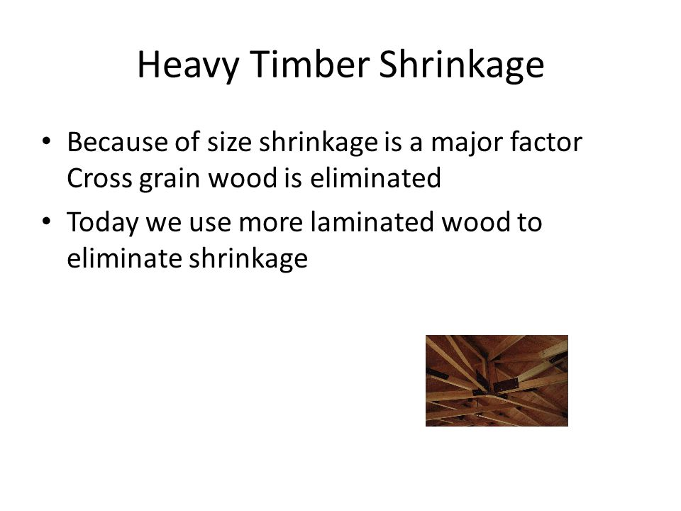 Heavy Timber Shrinkage Because of size shrinkage is a major factor Cross grain wood is eliminated Today we use more laminated wood to eliminate shrinkage