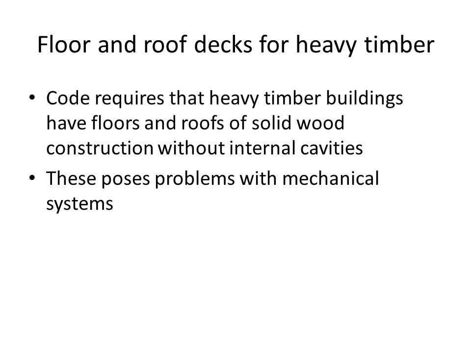 Floor and roof decks for heavy timber Code requires that heavy timber buildings have floors and roofs of solid wood construction without internal cavities These poses problems with mechanical systems