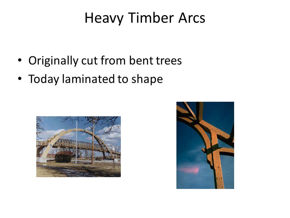 Heavy Timber Arcs Originally cut from bent trees Today laminated to shape