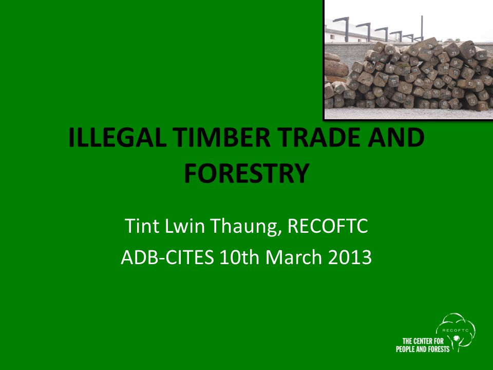 ILLEGAL TIMBER TRADE AND FORESTRY Tint Lwin Thaung, RECOFTC ADB-CITES 10th March 2013