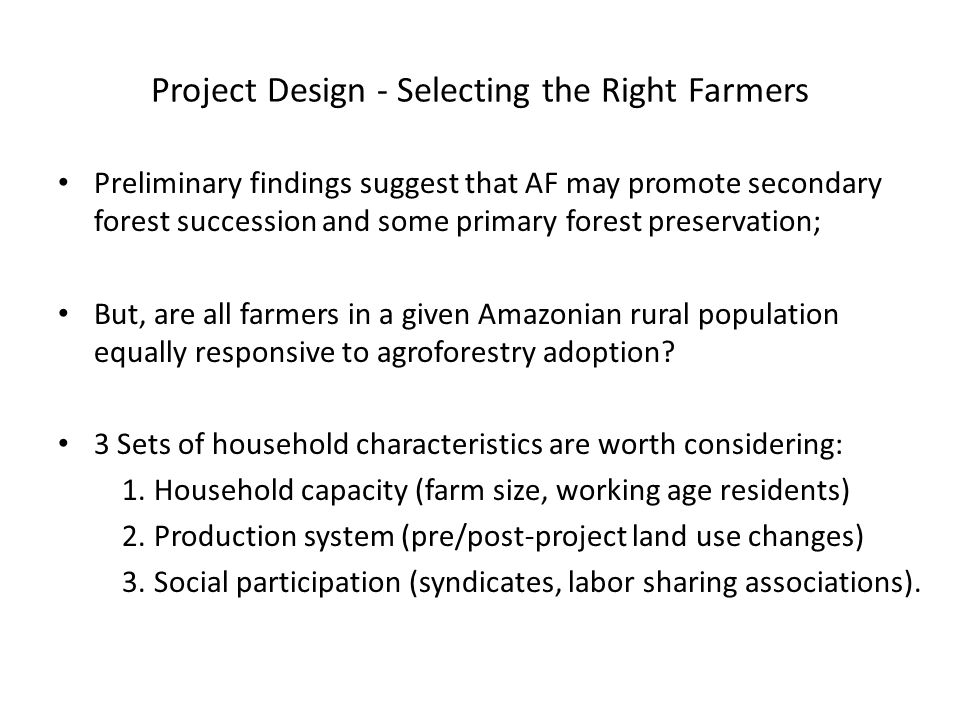 Project Design - Selecting the Right Farmers Preliminary findings suggest that AF may promote secondary forest succession and some primary forest preservation; But, are all farmers in a given Amazonian rural population equally responsive to agroforestry adoption.