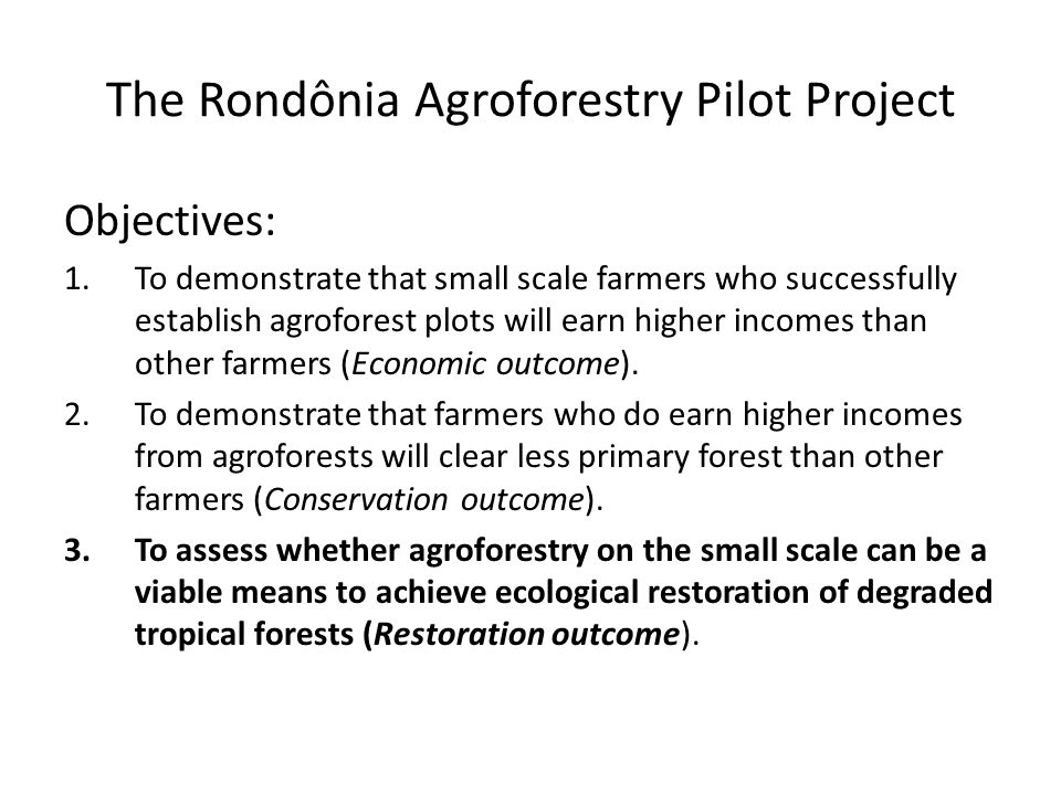The Rondônia Agroforestry Pilot Project Objectives: 1.To demonstrate that small scale farmers who successfully establish agroforest plots will earn higher incomes than other farmers (Economic outcome).