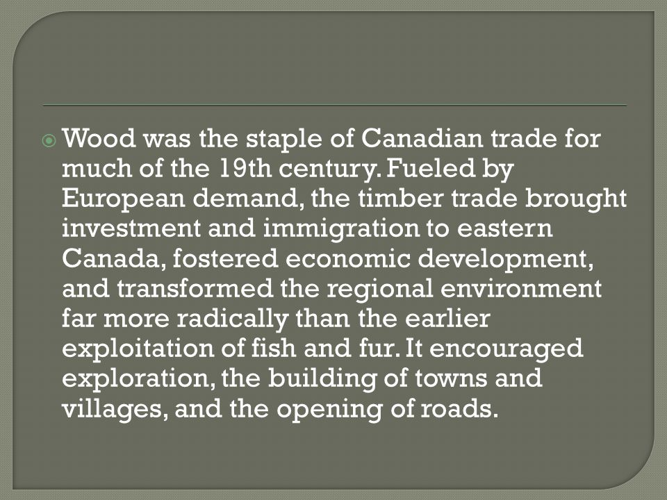  Wood was the staple of Canadian trade for much of the 19th century.