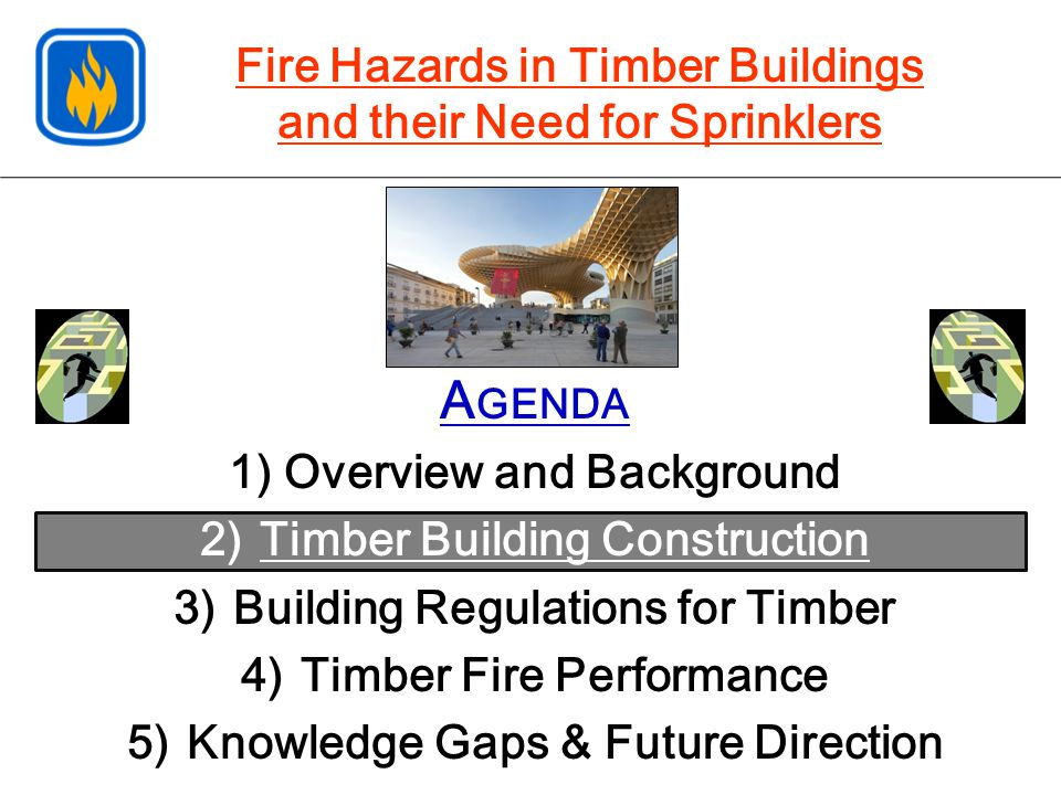 A GENDA 1) Overview and Background 2)Timber Building Construction 3)Building Regulations for Timber 4)Timber Fire Performance 5)Knowledge Gaps & Future Direction Fire Hazards in Timber Buildings and their Need for Sprinklers