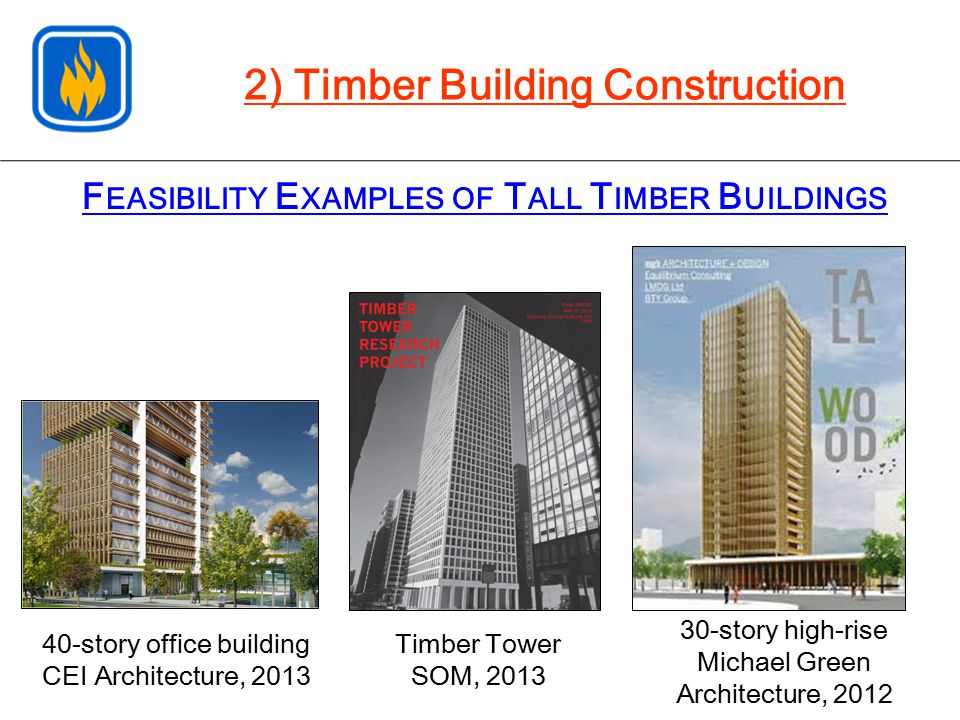 2) Timber Building Construction F EASIBILITY E XAMPLES OF T ALL T IMBER B UILDINGS Timber Tower SOM, 2013 40-story office building CEI Architecture, 2013 30-story high-rise Michael Green Architecture, 2012