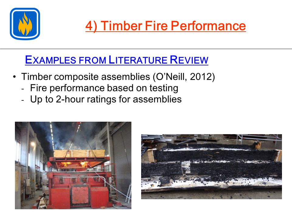 E XAMPLES FROM L ITERATURE R EVIEW Timber composite assemblies (O'Neill, 2012) - Fire performance based on testing - Up to 2-hour ratings for assemblies 4) Timber Fire Performance