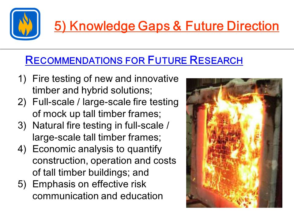 R ECOMMENDATIONS FOR F UTURE R ESEARCH 5) Knowledge Gaps & Future Direction 1)Fire testing of new and innovative timber and hybrid solutions; 2)Full-s