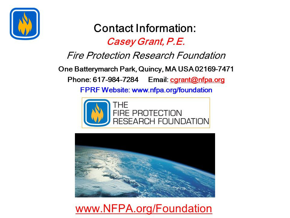 Contact Information: One Batterymarch Park, Quincy, MA USA 02169-7471 Phone: 617-984-7284 Email: cgrant@nfpa.orgcgrant@nfpa.org FPRF Website: www.nfpa.org/foundation Casey Grant, P.E.
