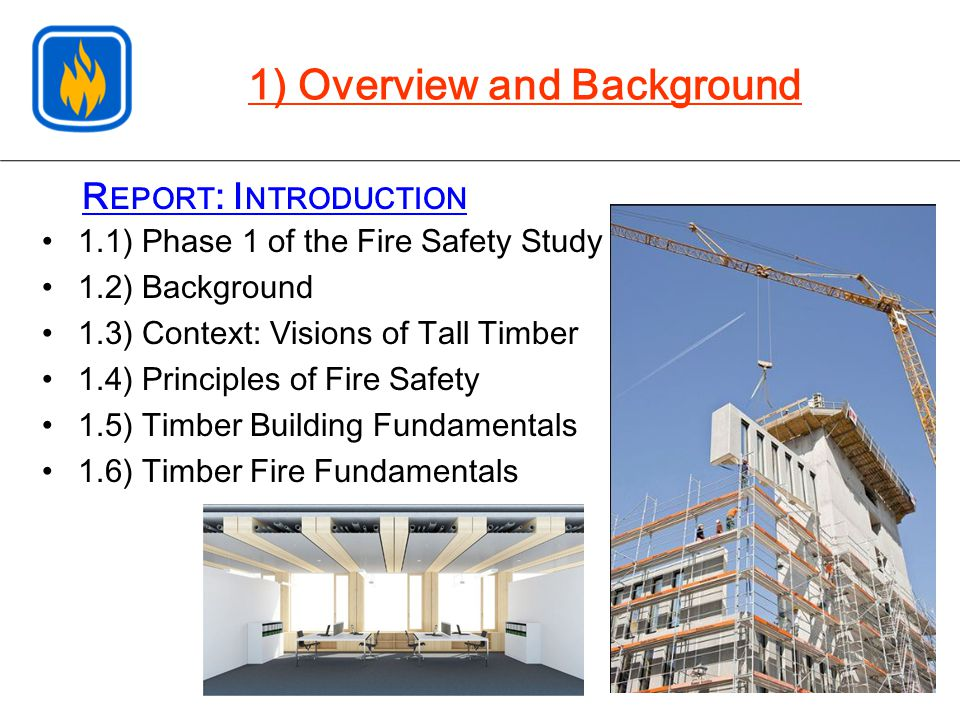 R EPORT : I NTRODUCTION 1.1) Phase 1 of the Fire Safety Study 1.2) Background 1.3) Context: Visions of Tall Timber 1.4) Principles of Fire Safety 1.5) Timber Building Fundamentals 1.6) Timber Fire Fundamentals 1) Overview and Background