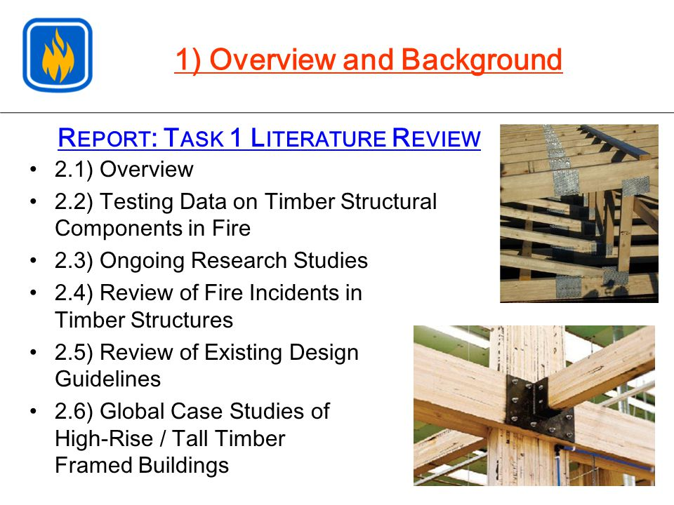R EPORT : T ASK 1 L ITERATURE R EVIEW 2.1) Overview 2.2) Testing Data on Timber Structural Components in Fire 2.3) Ongoing Research Studies 2.4) Review of Fire Incidents in Timber Structures 2.5) Review of Existing Design Guidelines 2.6) Global Case Studies of High-Rise / Tall Timber Framed Buildings 1) Overview and Background