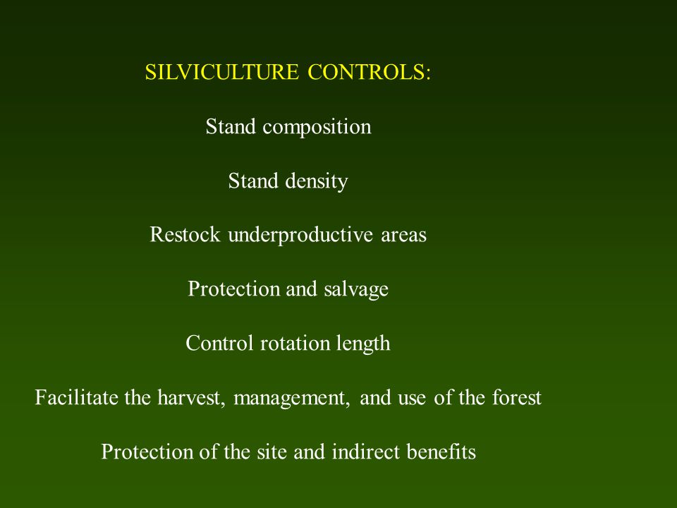 SILVICULTURE CONTROLS: Stand composition Stand density Restock underproductive areas Protection and salvage Control rotation length Facilitate the harvest, management, and use of the forest Protection of the site and indirect benefits