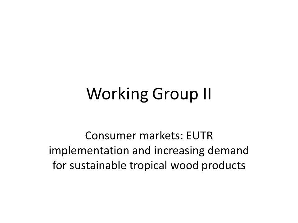 Working Group II Consumer markets: EUTR implementation and increasing demand for sustainable tropical wood products