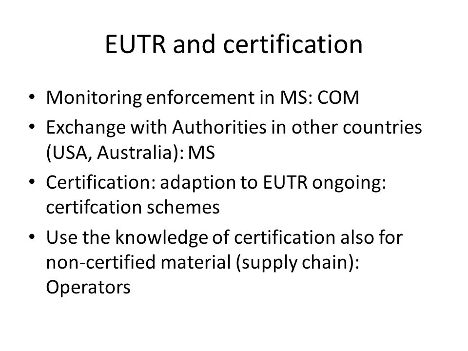 EUTR and certification Monitoring enforcement in MS: COM Exchange with Authorities in other countries (USA, Australia): MS Certification: adaption to EUTR ongoing: certifcation schemes Use the knowledge of certification also for non-certified material (supply chain): Operators