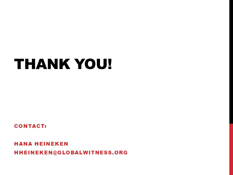 THANK YOU! CONTACT: HANA HEINEKEN HHEINEKEN@GLOBALWITNESS.ORG