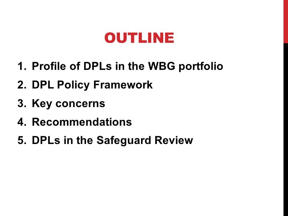 OUTLINE 1.Profile of DPLs in the WBG portfolio 2.DPL Policy Framework 3.Key concerns 4.Recommendations 5.DPLs in the Safeguard Review