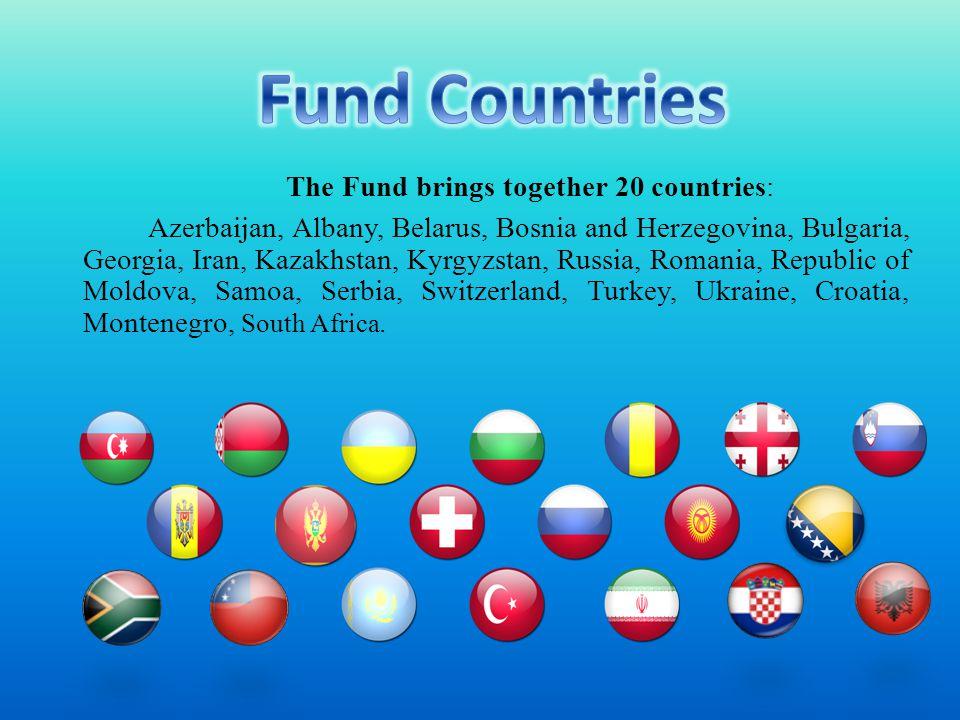 The Fund brings together 20 countries: Azerbaijan, Albany, Belarus, Bosnia and Herzegovina, Bulgaria, Georgia, Iran, Kazakhstan, Kyrgyzstan, Russia, Romania, Republic of Moldova, Samoa, Serbia, Switzerland, Turkey, Ukraine, Croatia, Montenegro, South Africa.