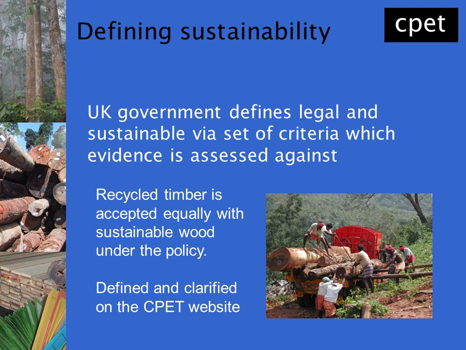 Defining sustainability UK government defines legal and sustainable via set of criteria which evidence is assessed against Recycled timber is accepted