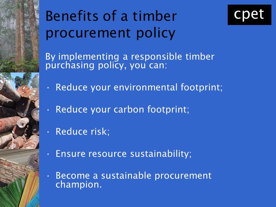 Benefits of a timber procurement policy By implementing a responsible timber purchasing policy, you can: Reduce your environmental footprint; Reduce y