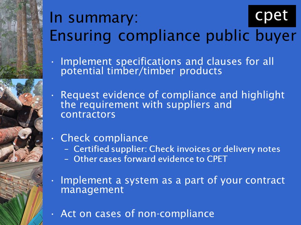 In summary: Ensuring compliance public buyer Implement specifications and clauses for all potential timber/timber products Request evidence of complia