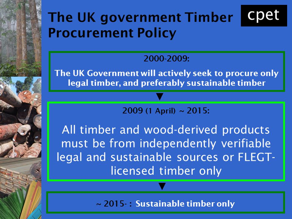 The UK government Timber Procurement Policy 2000-2009: The UK Government will actively seek to procure only legal timber, and preferably sustainable t