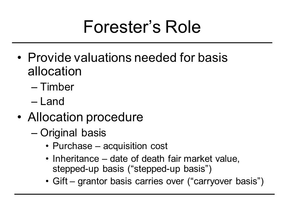 Forester's Role Provide valuations needed for basis allocation –Timber –Land Allocation procedure –Original basis Purchase – acquisition cost Inheritance – date of death fair market value, stepped-up basis ( stepped-up basis ) Gift – grantor basis carries over ( carryover basis )
