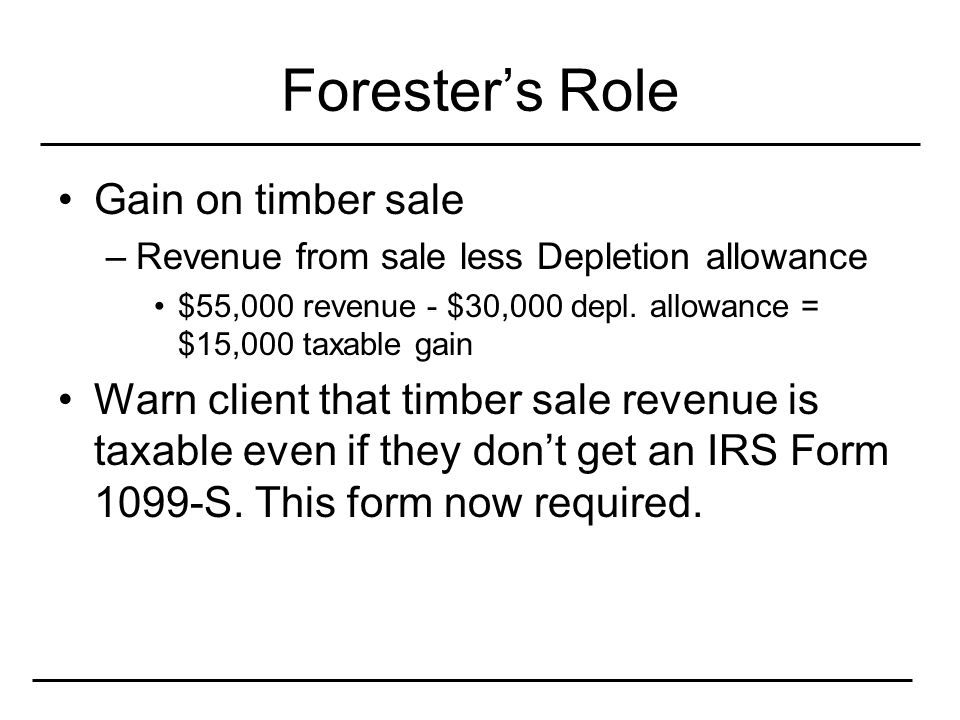 Forester's Role Gain on timber sale –Revenue from sale less Depletion allowance $55,000 revenue - $30,000 depl.