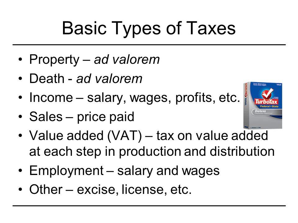 Basic Types of Taxes Property – ad valorem Death - ad valorem Income – salary, wages, profits, etc.
