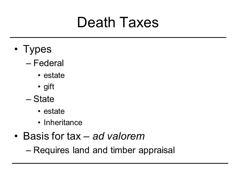 Death Taxes Types –Federal estate gift –State estate Inheritance Basis for tax – ad valorem –Requires land and timber appraisal
