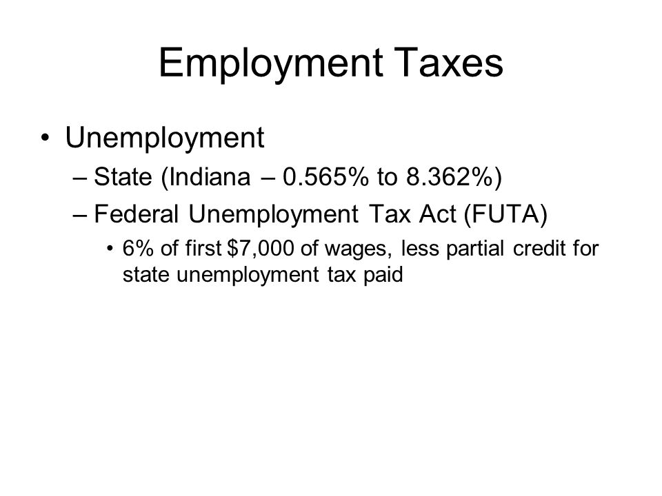 Employment Taxes Unemployment –State (Indiana – 0.565% to 8.362%) –Federal Unemployment Tax Act (FUTA) 6% of first $7,000 of wages, less partial credit for state unemployment tax paid