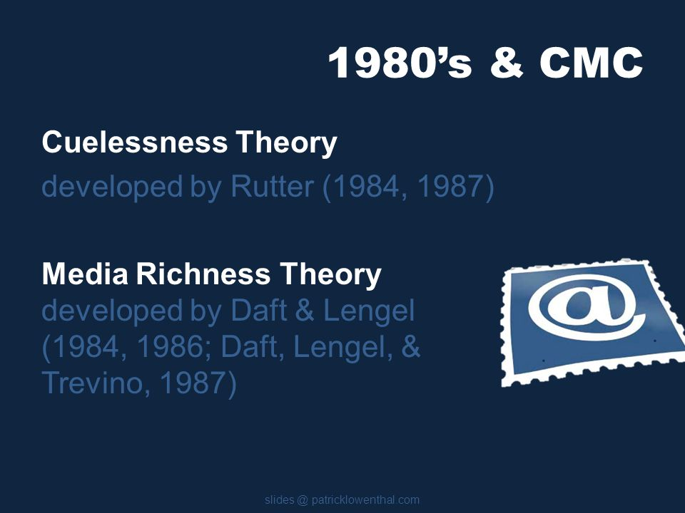 1980's & CMC Cuelessness Theory developed by Rutter (1984, 1987) Media Richness Theory developed by Daft & Lengel (1984, 1986; Daft, Lengel, & Trevino