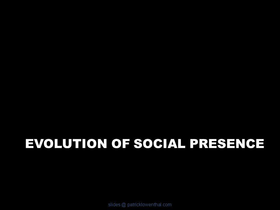 EVOLUTION OF SOCIAL PRESENCE slides @ patricklowenthal.com