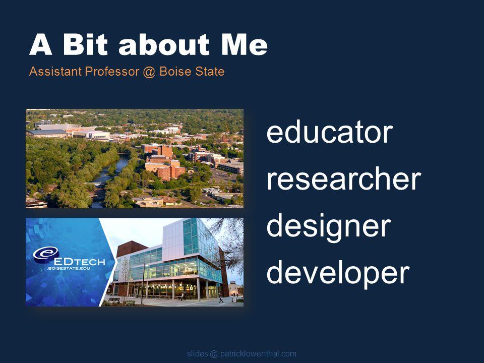 A Bit about Me slides @ patricklowenthal.com Assistant Professor @ Boise State educator researcher designer developer