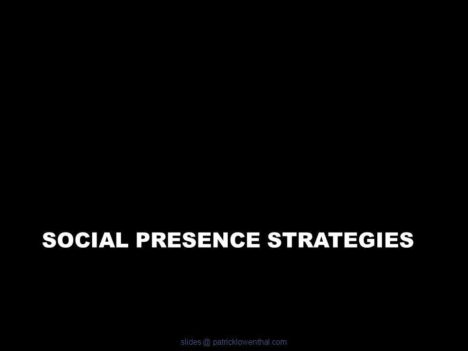 SOCIAL PRESENCE STRATEGIES slides @ patricklowenthal.com
