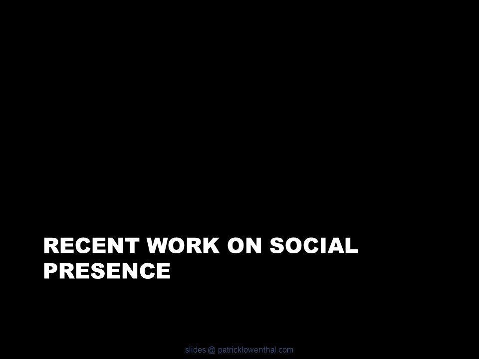 RECENT WORK ON SOCIAL PRESENCE slides @ patricklowenthal.com