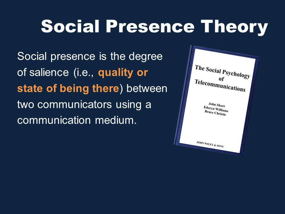 Social Presence Theory Social presence is the degree of salience (i.e., quality or state of being there) between two communicators using a communicati