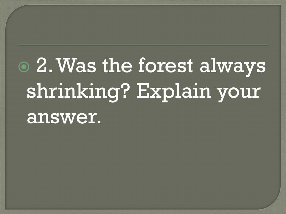  2. Was the forest always shrinking? Explain your answer.