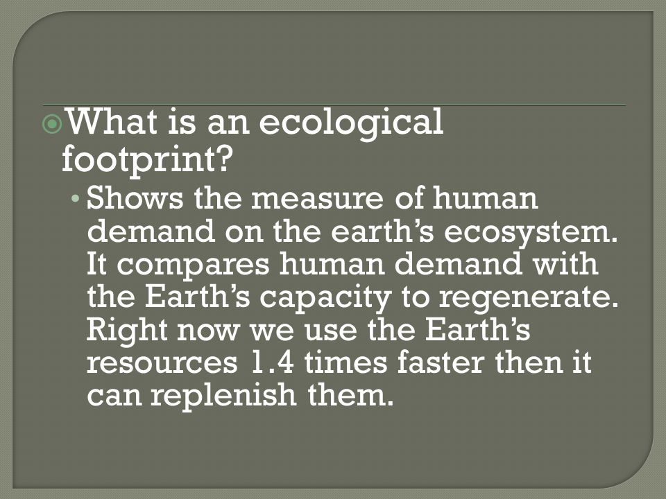 Shows the measure of human demand on the earth's ecosystem. It compares human demand with the Earth's capacity to regenerate. Right now we use the Ear
