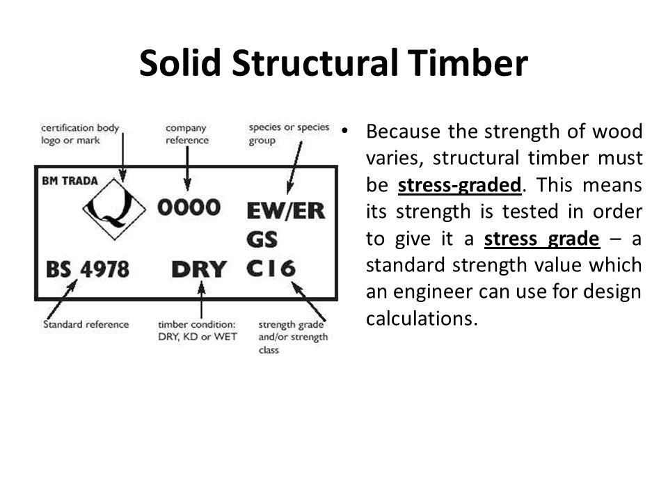 Solid Structural Timber Because the strength of wood varies, structural timber must be stress-graded.