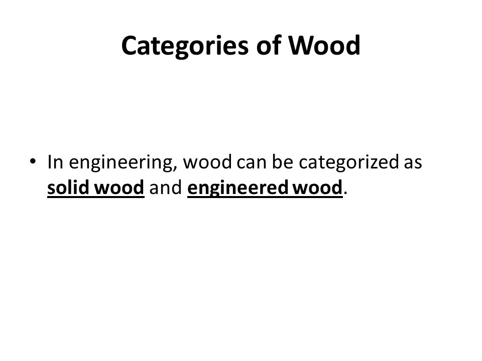 Categories of Wood In engineering, wood can be categorized as solid wood and engineered wood.