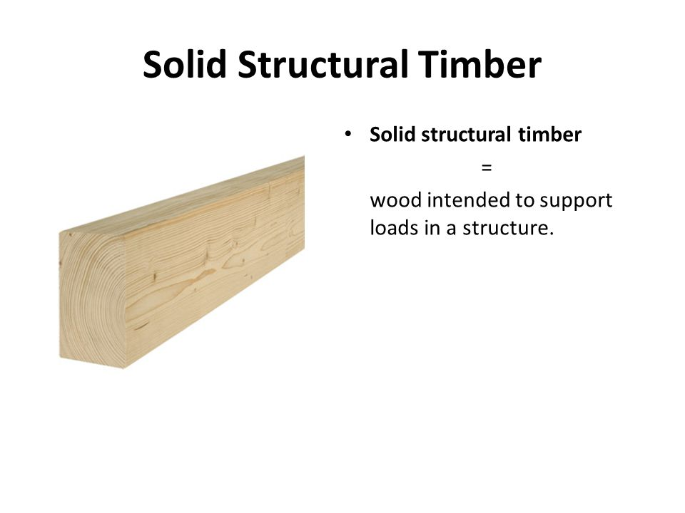 Solid Structural Timber Solid structural timber = wood intended to support loads in a structure.
