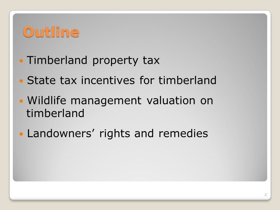 Outline Timberland property tax State tax incentives for timberland Wildlife management valuation on timberland Landowners' rights and remedies 2