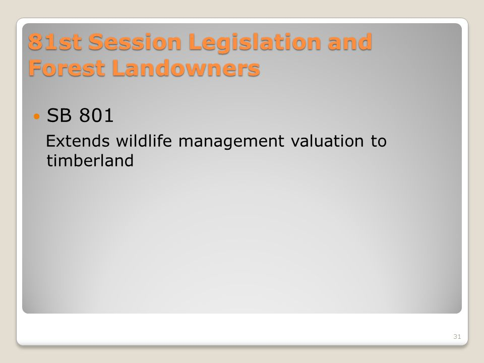 81st Session Legislation and Forest Landowners SB 801 Extends wildlife management valuation to timberland 31