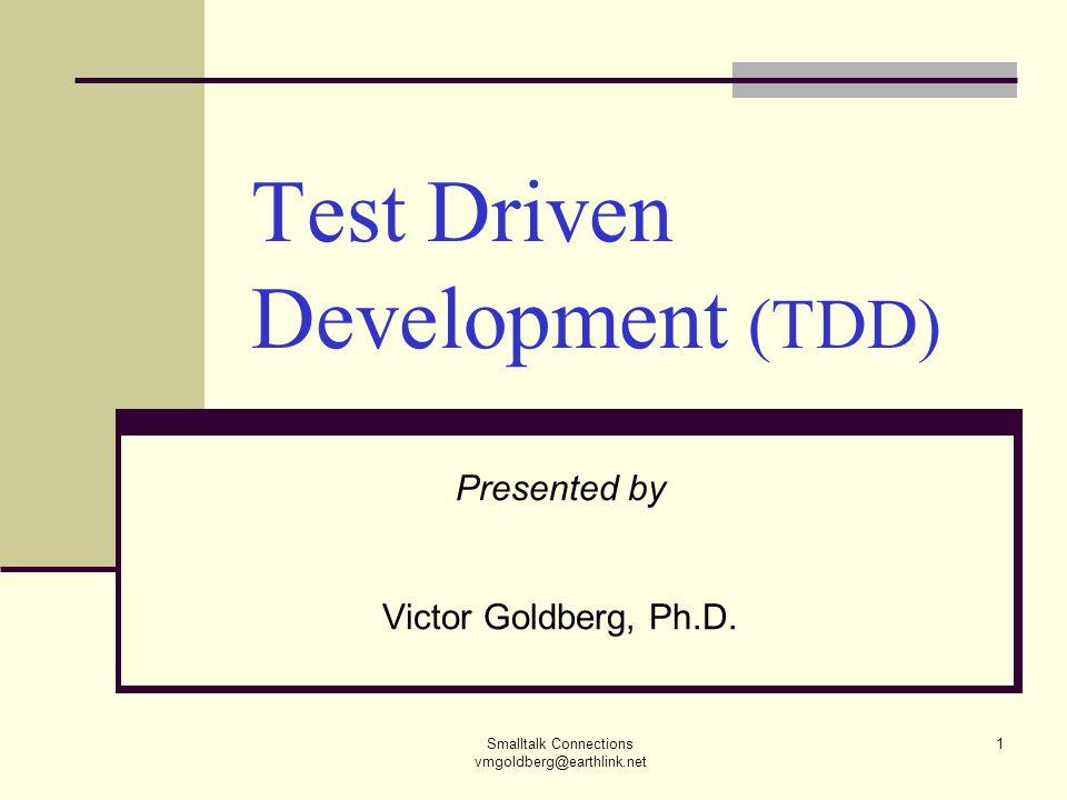Smalltalk Connections vmgoldberg@earthlink.net 1 Test Driven Development (TDD) Presented by Victor Goldberg, Ph.D.