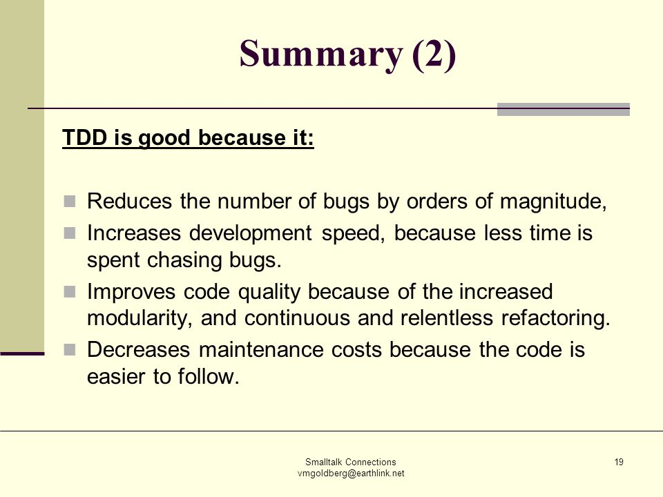 Smalltalk Connections vmgoldberg@earthlink.net 19 Summary (2) TDD is good because it: Reduces the number of bugs by orders of magnitude, Increases development speed, because less time is spent chasing bugs.