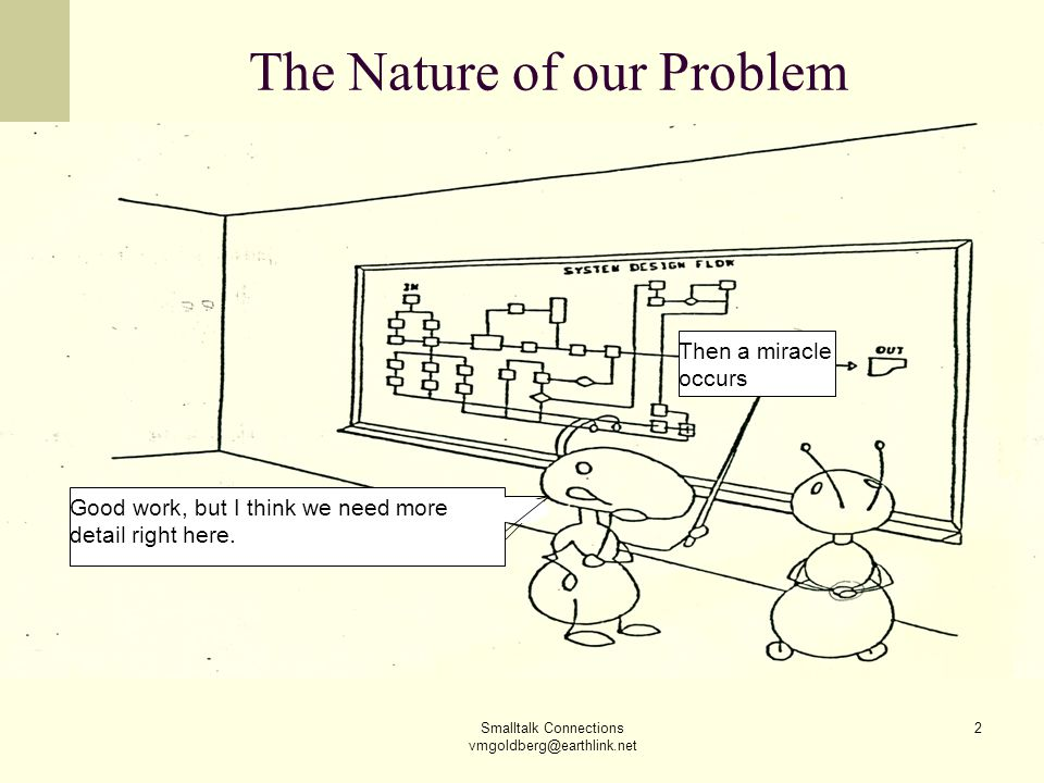 Smalltalk Connections vmgoldberg@earthlink.net 2 The Nature of our Problem Then a miracle occurs Good work, but I think we need more detail right here