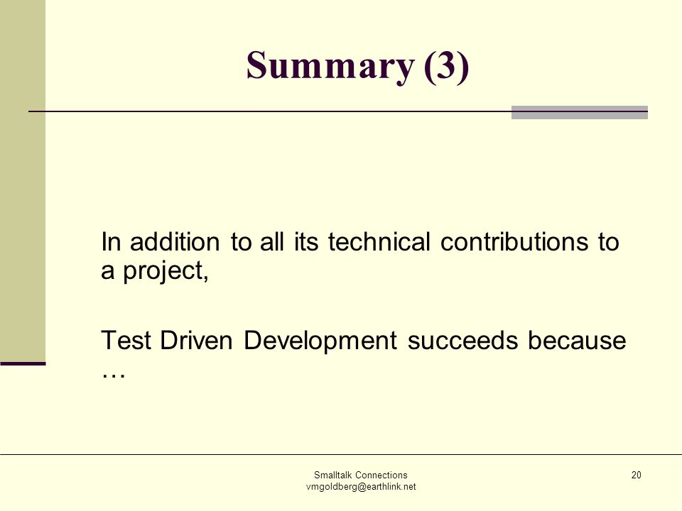 Smalltalk Connections vmgoldberg@earthlink.net 20 Summary (3) In addition to all its technical contributions to a project, Test Driven Development suc