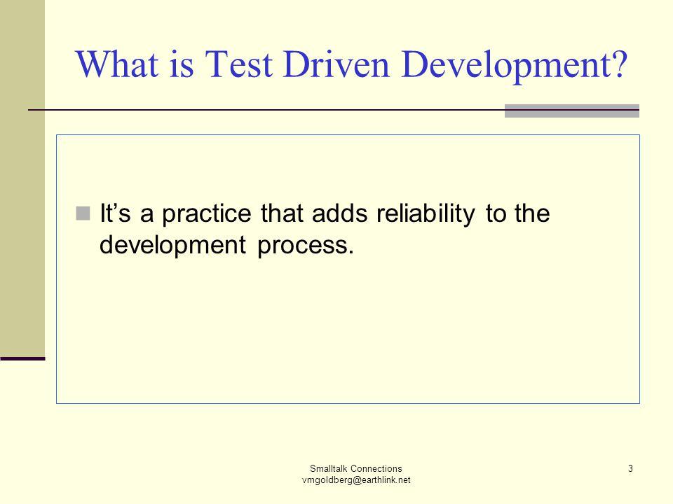 Smalltalk Connections vmgoldberg@earthlink.net 3 What is Test Driven Development.
