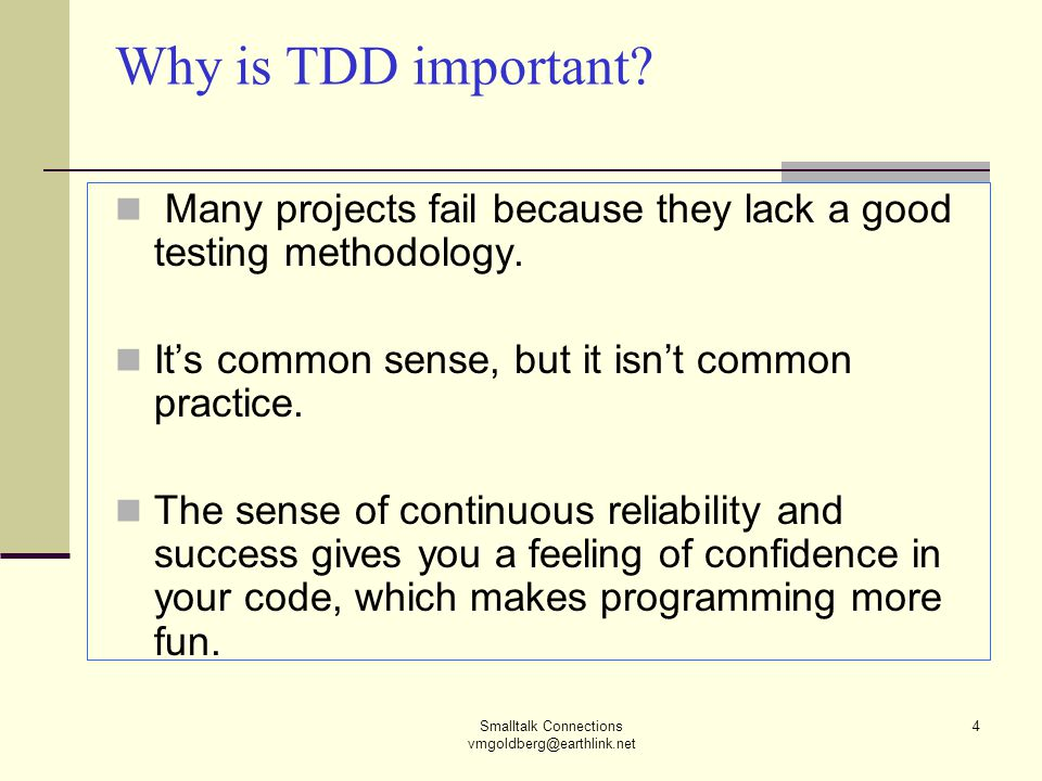 Smalltalk Connections vmgoldberg@earthlink.net 4 Why is TDD important? Many projects fail because they lack a good testing methodology. It's common se