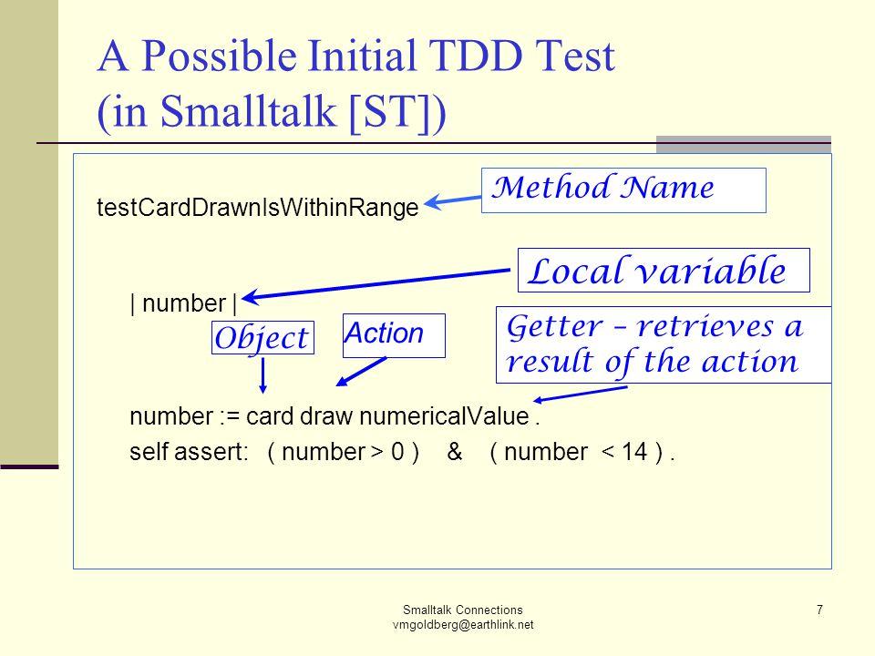 Smalltalk Connections vmgoldberg@earthlink.net 7 A Possible Initial TDD Test (in Smalltalk [ST]) testCardDrawnIsWithinRange | number | number := card