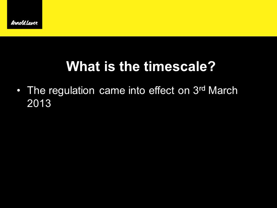 What is the timescale The regulation came into effect on 3 rd March 2013